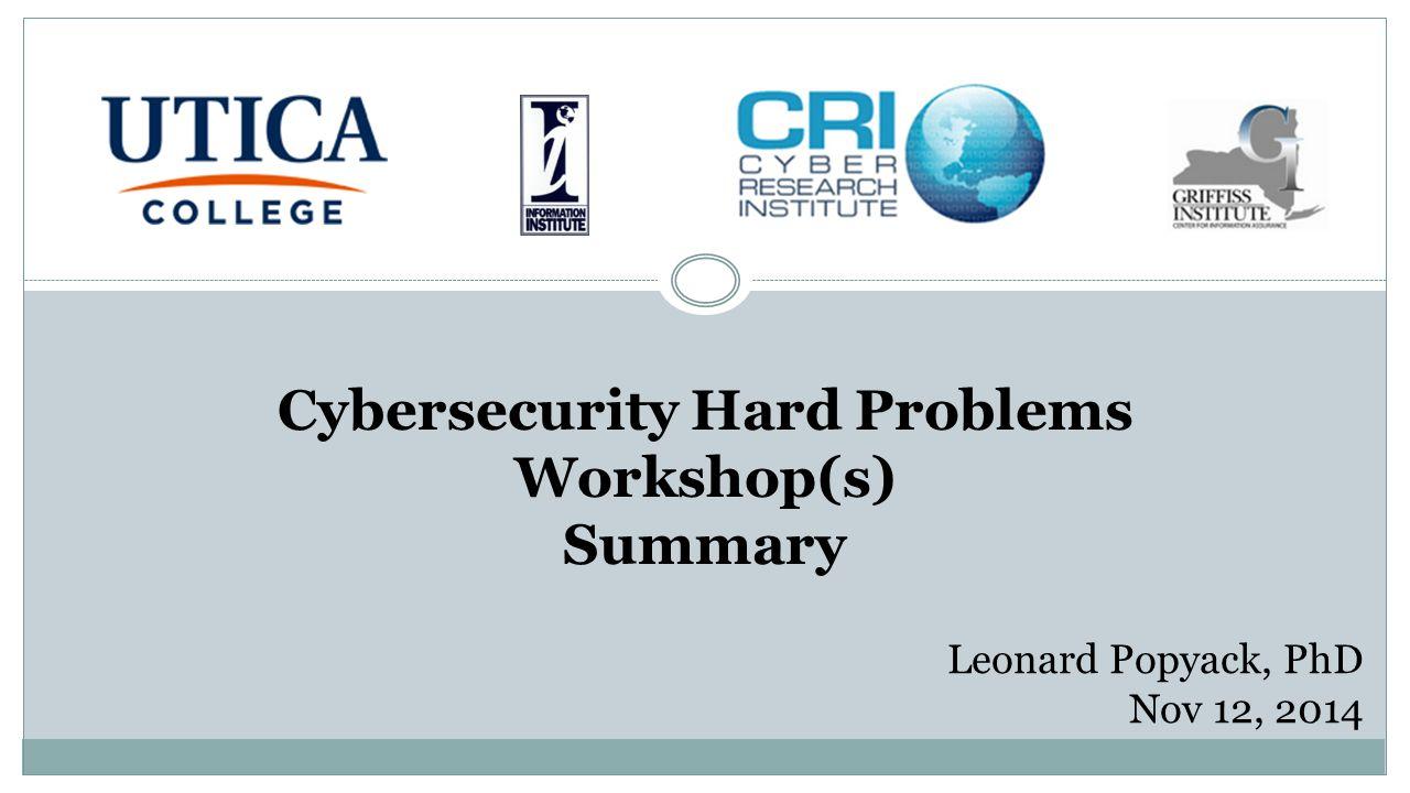 Cybersecurity Hard Problems Workshop(s) Summary Leonard Popyack, PhD Nov 12, 2014