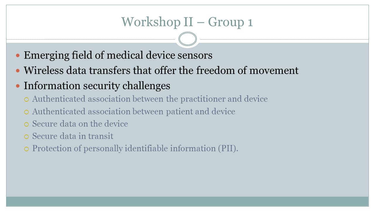 Workshop II – Group 1 Emerging field of medical device sensors Wireless data transfers that offer the freedom of movement Information security challenges  Authenticated association between the practitioner and device  Authenticated association between patient and device  Secure data on the device  Secure data in transit  Protection of personally identifiable information (PII).