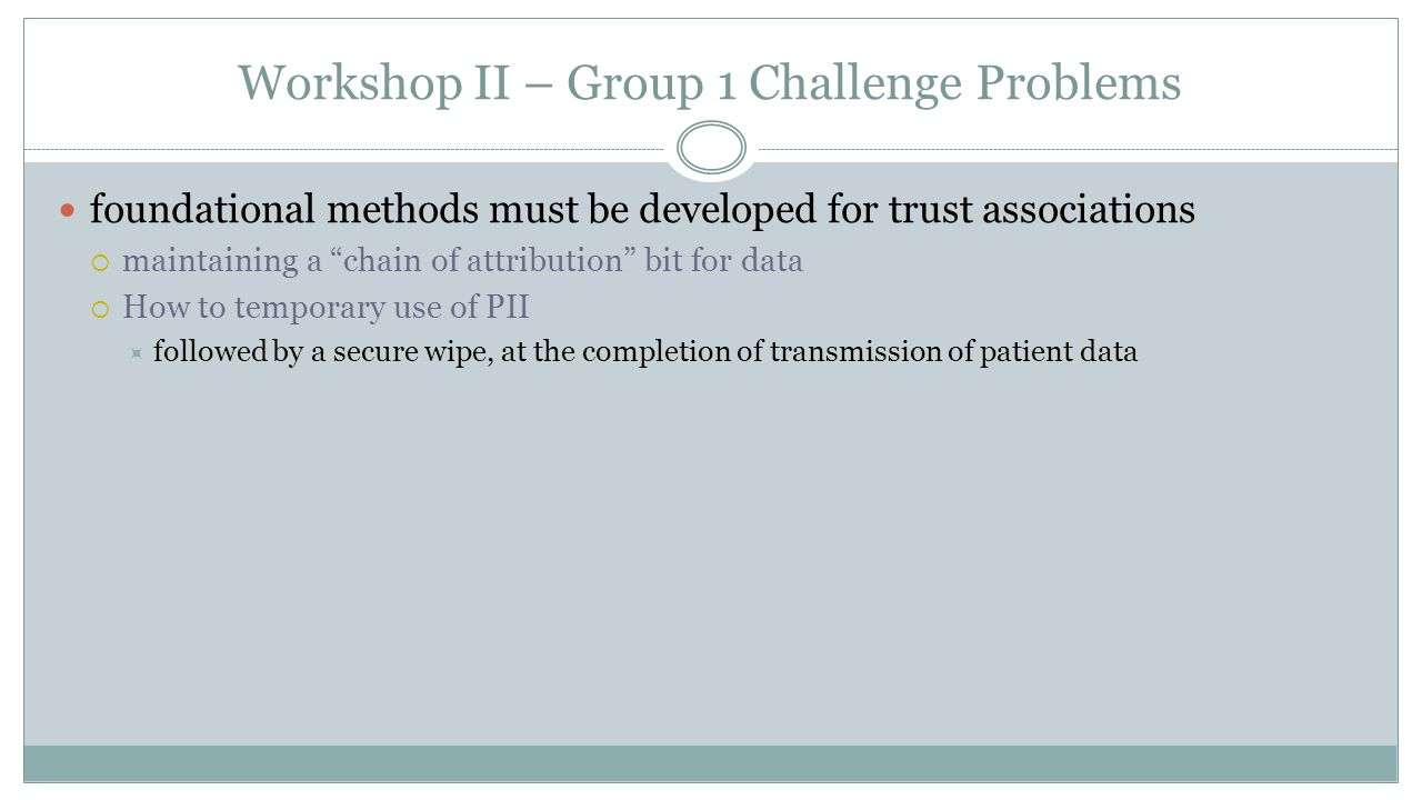 Workshop II – Group 1 Challenge Problems foundational methods must be developed for trust associations  maintaining a chain of attribution bit for data  How to temporary use of PII  followed by a secure wipe, at the completion of transmission of patient data