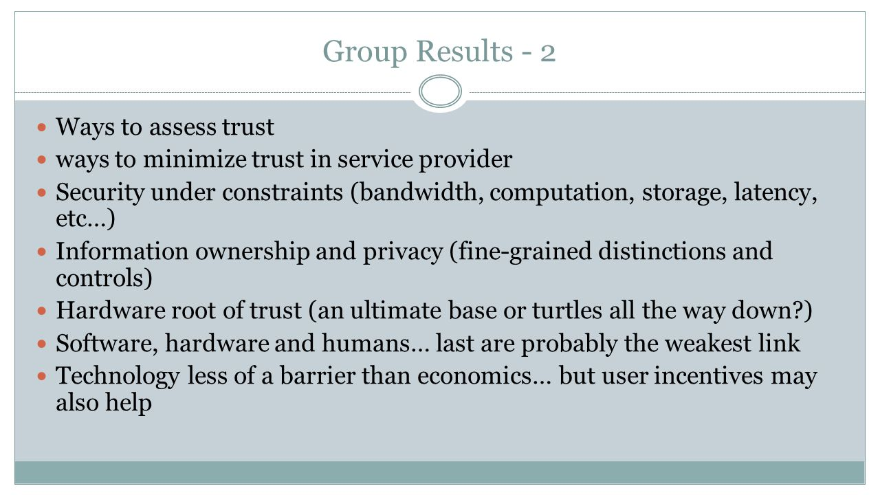 Group Results - 2 Ways to assess trust ways to minimize trust in service provider Security under constraints (bandwidth, computation, storage, latency, etc…) Information ownership and privacy (fine-grained distinctions and controls) Hardware root of trust (an ultimate base or turtles all the way down?) Software, hardware and humans… last are probably the weakest link Technology less of a barrier than economics… but user incentives may also help