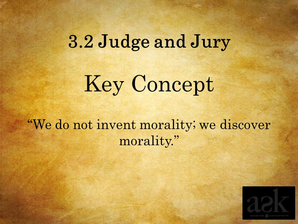 3.2 Judge and Jury Key Concept We do not invent morality; we discover morality.