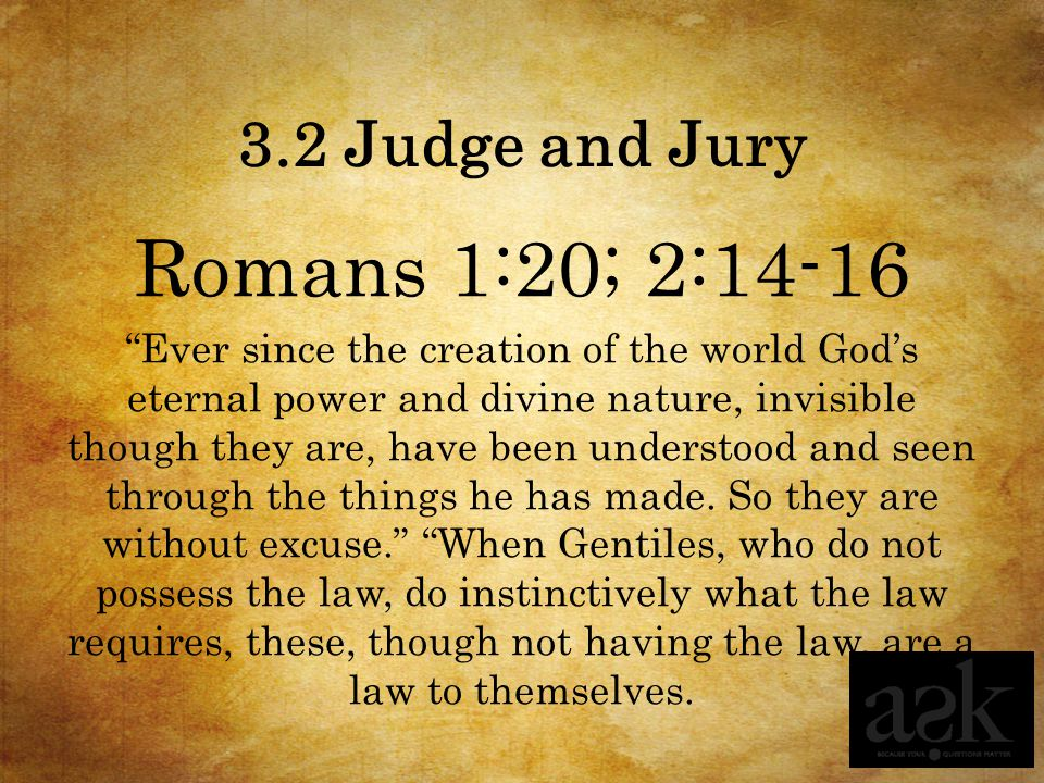 3.2 Judge and Jury Romans 1:20; 2:14-16 Ever since the creation of the world God's eternal power and divine nature, invisible though they are, have been understood and seen through the things he has made.
