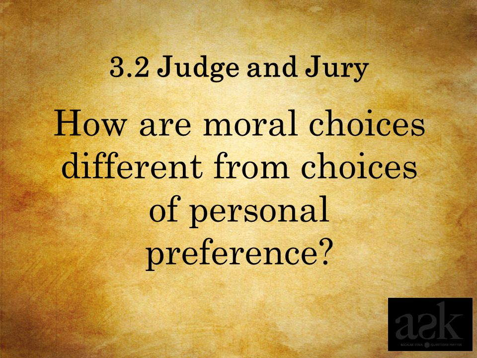 3.2 Judge and Jury How are moral choices different from choices of personal preference?