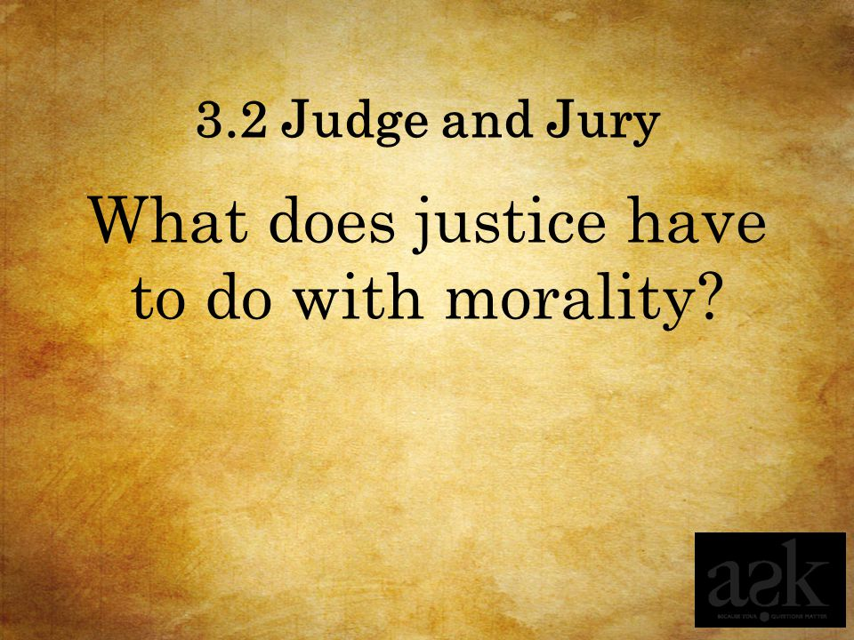 3.2 Judge and Jury What does justice have to do with morality?