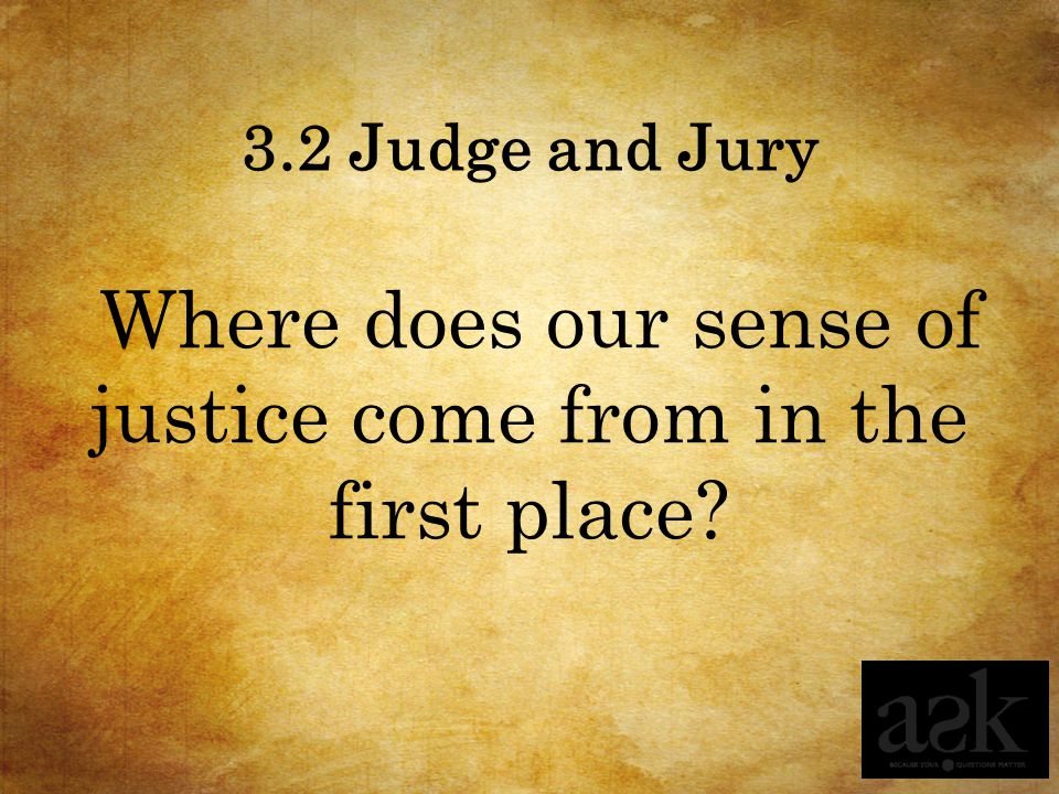 3.2 Judge and Jury Where does our sense of justice come from in the first place?