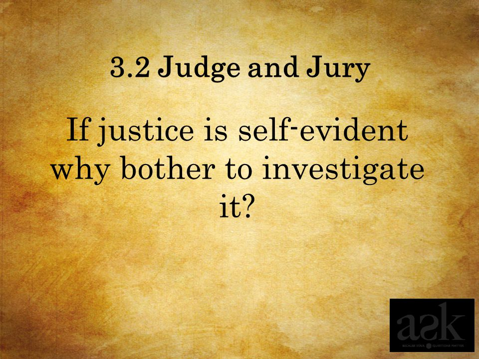 3.2 Judge and Jury If justice is self-evident why bother to investigate it?