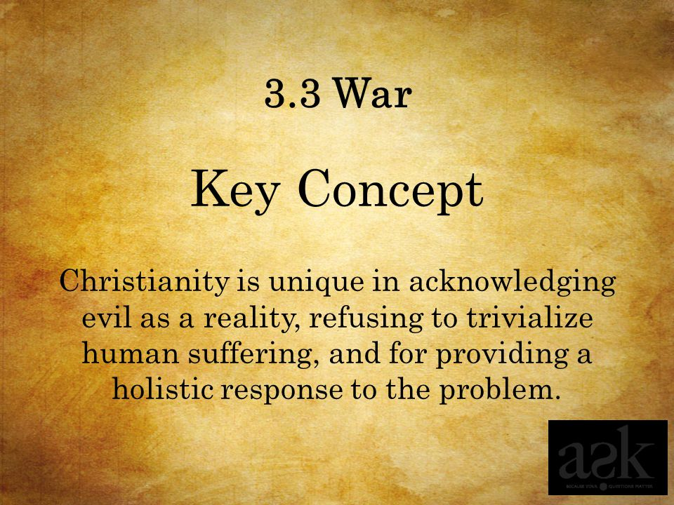 3.3 War Key Concept Christianity is unique in acknowledging evil as a reality, refusing to trivialize human suffering, and for providing a holistic response to the problem.