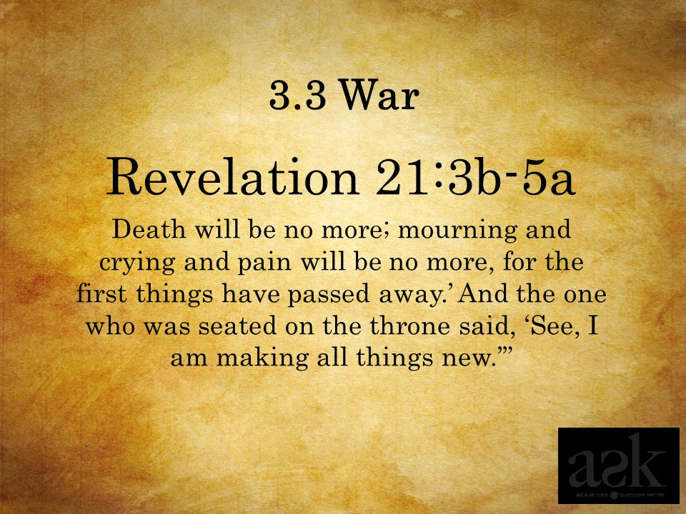 3.3 War Revelation 21:3b-5a Death will be no more; mourning and crying and pain will be no more, for the first things have passed away.' And the one who was seated on the throne said, 'See, I am making all things new.'