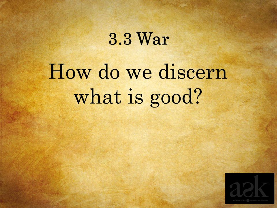 3.3 War How do we discern what is good?