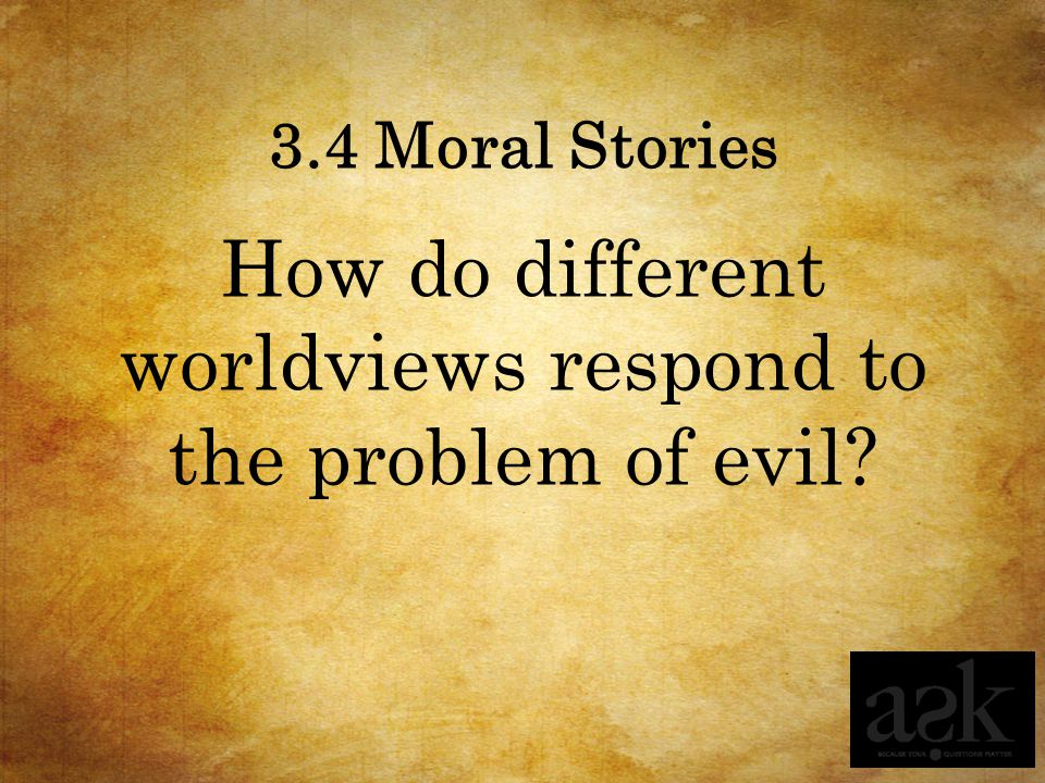 3.4 Moral Stories How do different worldviews respond to the problem of evil?