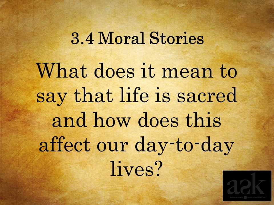 3.4 Moral Stories What does it mean to say that life is sacred and how does this affect our day-to-day lives?