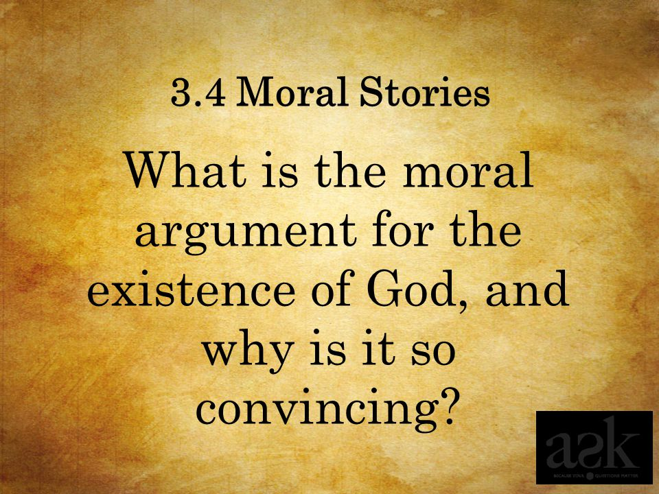 3.4 Moral Stories What is the moral argument for the existence of God, and why is it so convincing?