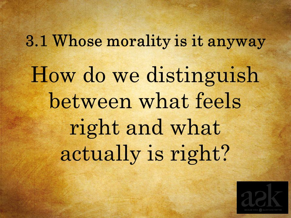 3.1 Whose morality is it anyway How do we distinguish between what feels right and what actually is right?