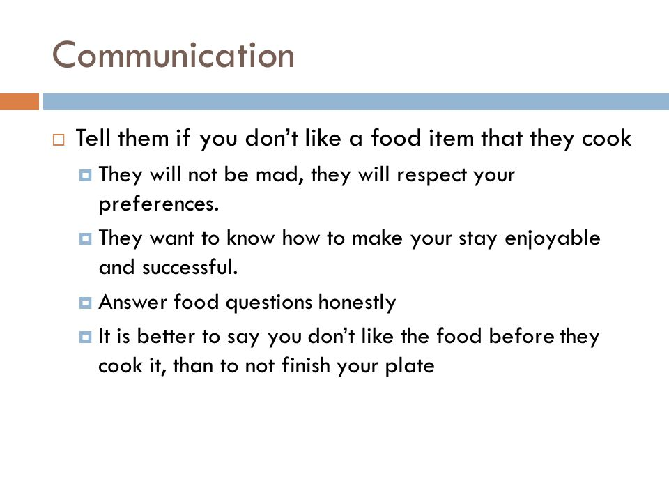 Communication  Tell them if you don't like a food item that they cook  They will not be mad, they will respect your preferences.