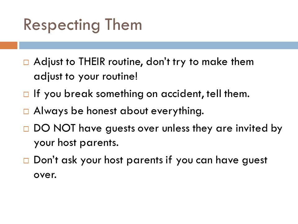 Respecting Them  Adjust to THEIR routine, don't try to make them adjust to your routine.
