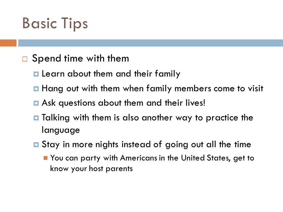 Basic Tips  Spend time with them  Learn about them and their family  Hang out with them when family members come to visit  Ask questions about them and their lives.