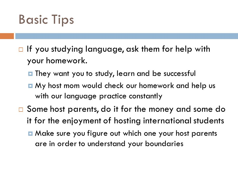 Basic Tips  If you studying language, ask them for help with your homework.