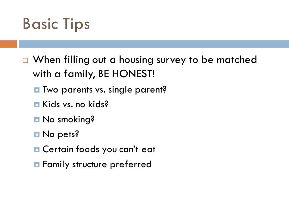 Basic Tips  When filling out a housing survey to be matched with a family, BE HONEST.