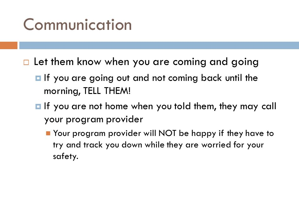 Communication  Let them know when you are coming and going  If you are going out and not coming back until the morning, TELL THEM.