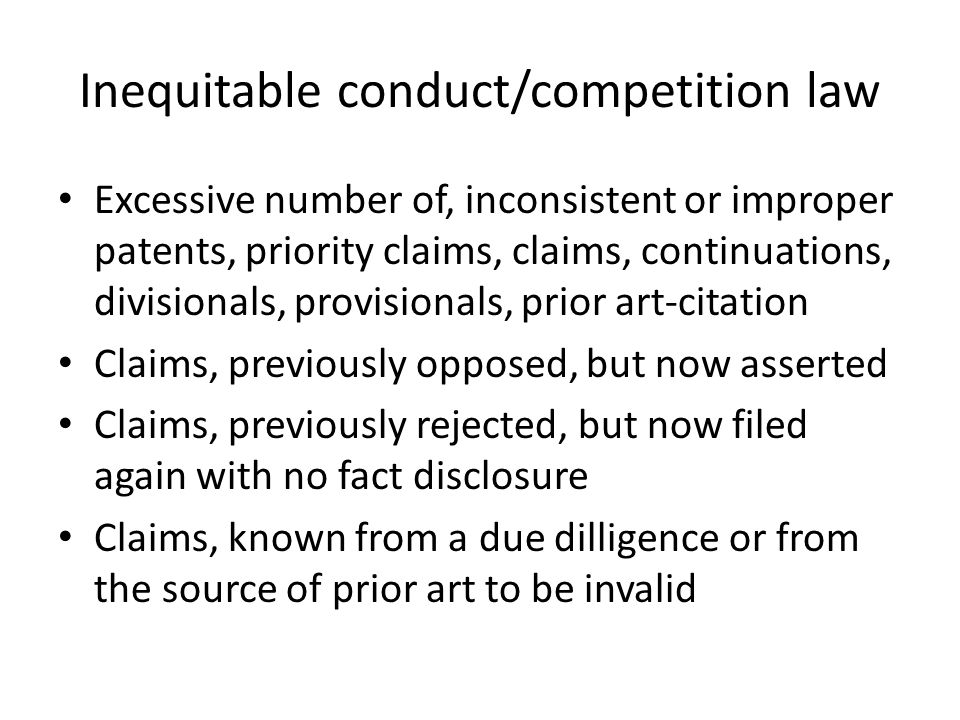 Inequitable conduct/competition law Excessive number of, inconsistent or improper patents, priority claims, claims, continuations, divisionals, provisionals, prior art-citation Claims, previously opposed, but now asserted Claims, previously rejected, but now filed again with no fact disclosure Claims, known from a due dilligence or from the source of prior art to be invalid