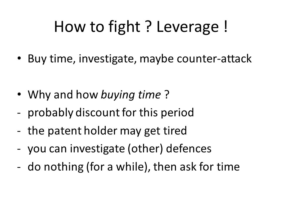 How to fight ? Leverage ! Buy time, investigate, maybe counter-attack Why and how buying time ? -probably discount for this period -the patent holder