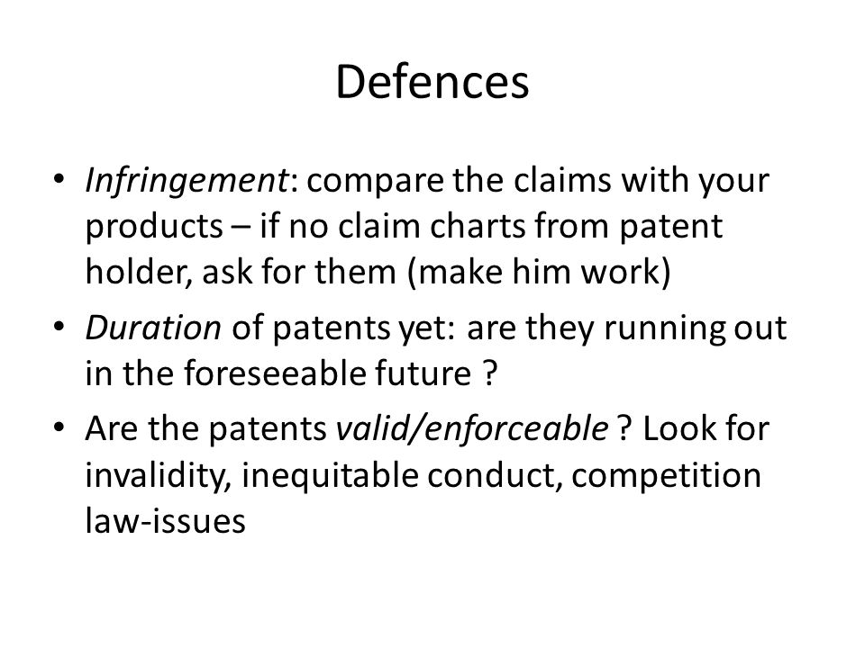 Defences Infringement: compare the claims with your products – if no claim charts from patent holder, ask for them (make him work) Duration of patents