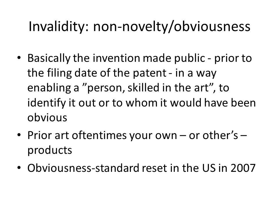 Invalidity: non-novelty/obviousness Basically the invention made public - prior to the filing date of the patent - in a way enabling a person, skilled in the art , to identify it out or to whom it would have been obvious Prior art oftentimes your own – or other's – products Obviousness-standard reset in the US in 2007