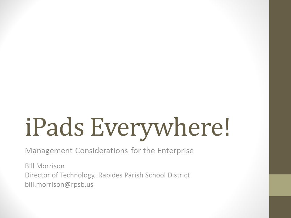 iPads Everywhere! Management Considerations for the Enterprise Bill Morrison Director of Technology, Rapides Parish School District bill.morrison@rpsb