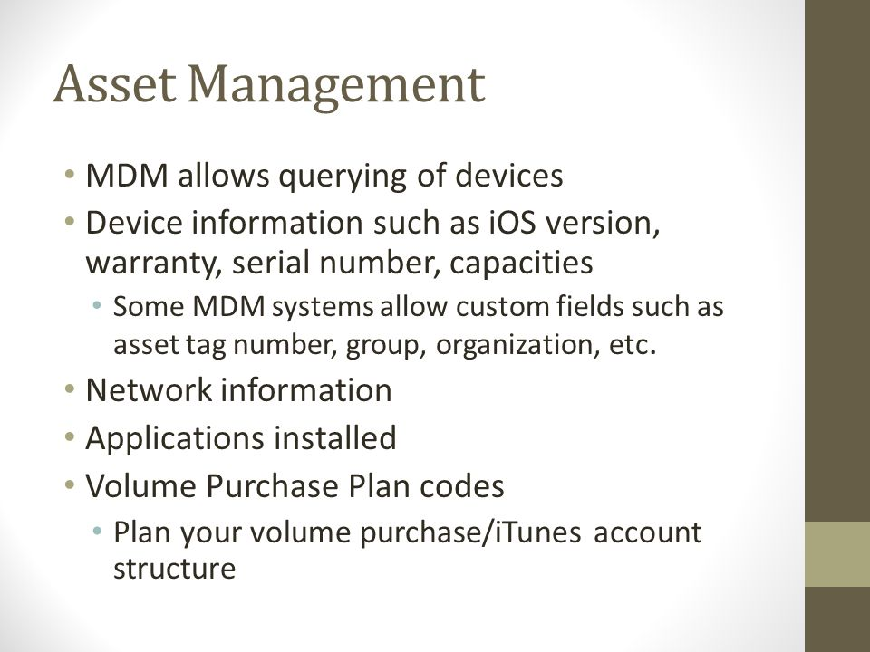 Asset Management MDM allows querying of devices Device information such as iOS version, warranty, serial number, capacities Some MDM systems allow custom fields such as asset tag number, group, organization, etc.