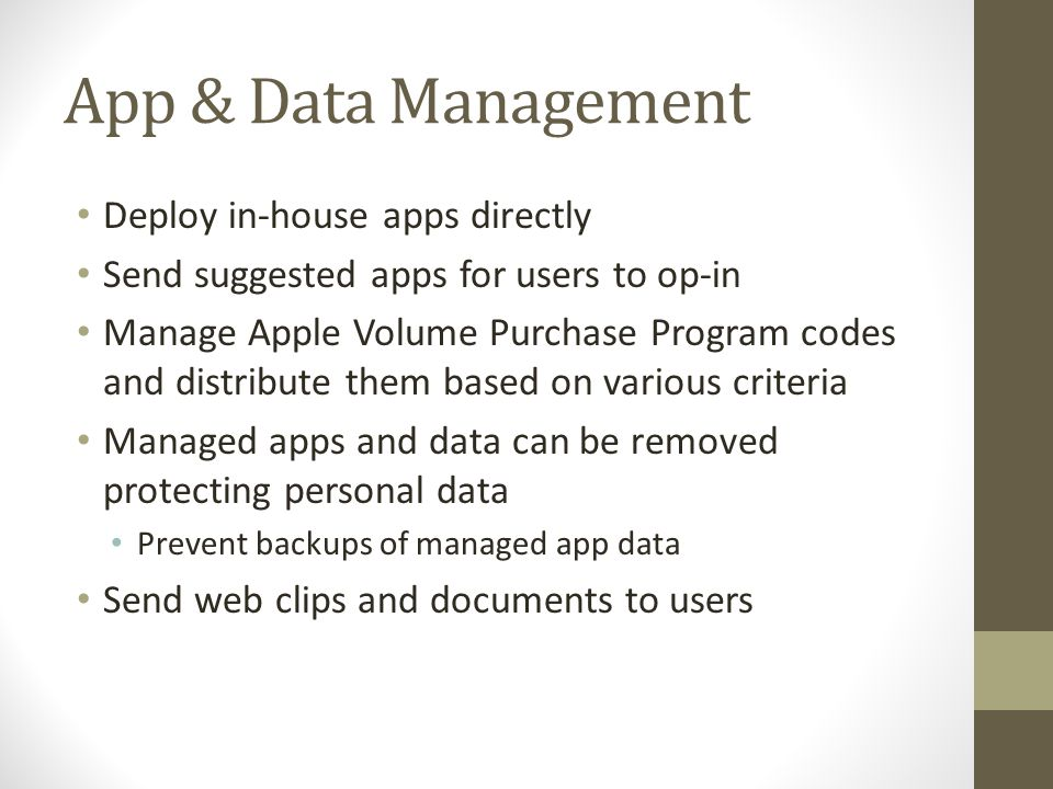 App & Data Management Deploy in-house apps directly Send suggested apps for users to op-in Manage Apple Volume Purchase Program codes and distribute them based on various criteria Managed apps and data can be removed protecting personal data Prevent backups of managed app data Send web clips and documents to users