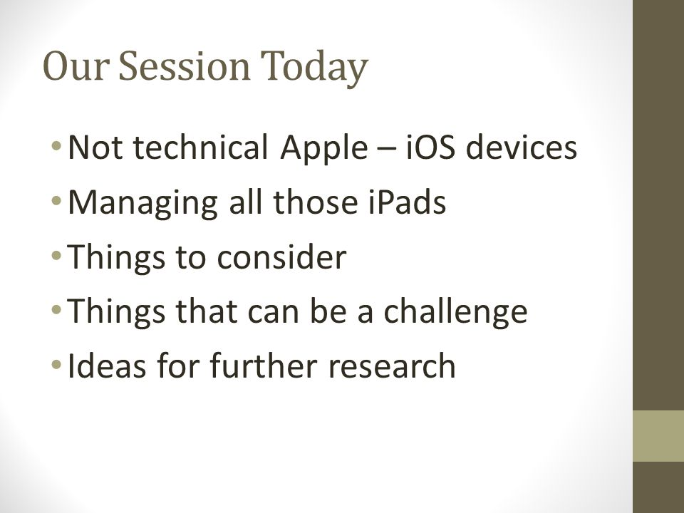 Our Session Today Not technical Apple – iOS devices Managing all those iPads Things to consider Things that can be a challenge Ideas for further resea