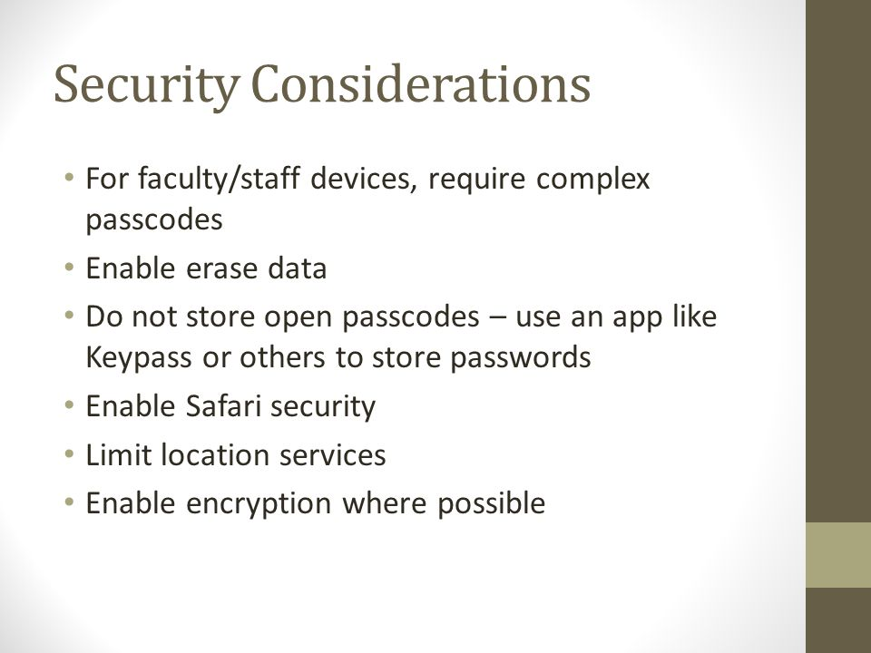 Security Considerations For faculty/staff devices, require complex passcodes Enable erase data Do not store open passcodes – use an app like Keypass o