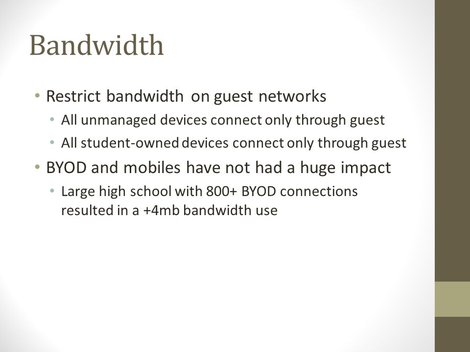 Bandwidth Restrict bandwidth on guest networks All unmanaged devices connect only through guest All student-owned devices connect only through guest BYOD and mobiles have not had a huge impact Large high school with 800+ BYOD connections resulted in a +4mb bandwidth use