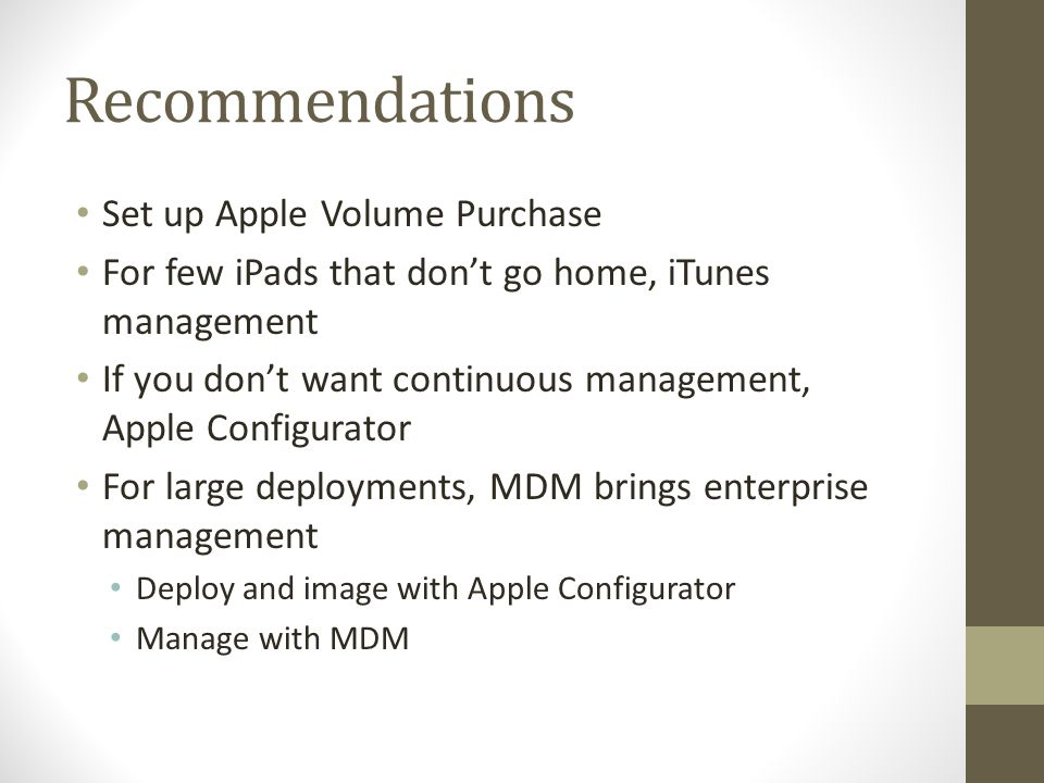 Recommendations Set up Apple Volume Purchase For few iPads that don't go home, iTunes management If you don't want continuous management, Apple Config
