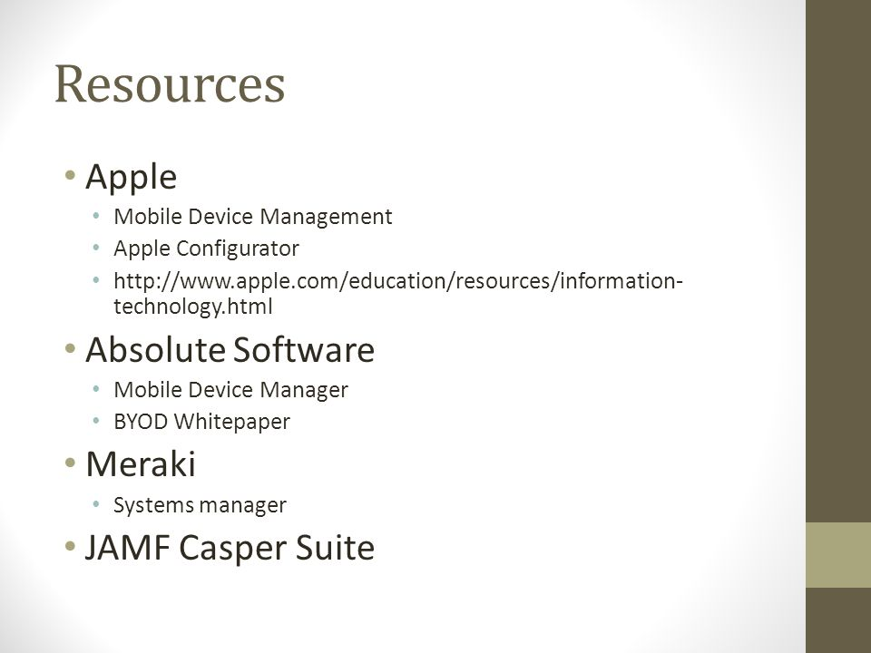 Resources Apple Mobile Device Management Apple Configurator http://www.apple.com/education/resources/information- technology.html Absolute Software Mobile Device Manager BYOD Whitepaper Meraki Systems manager JAMF Casper Suite