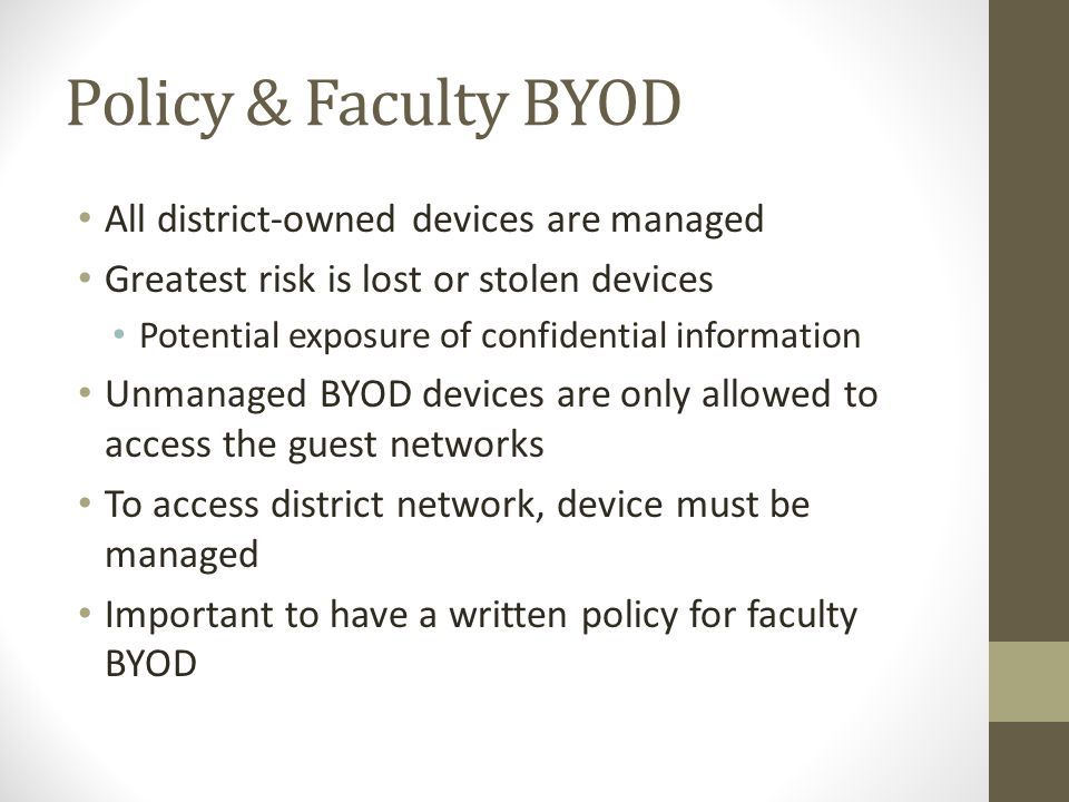 Policy & Faculty BYOD All district-owned devices are managed Greatest risk is lost or stolen devices Potential exposure of confidential information Un