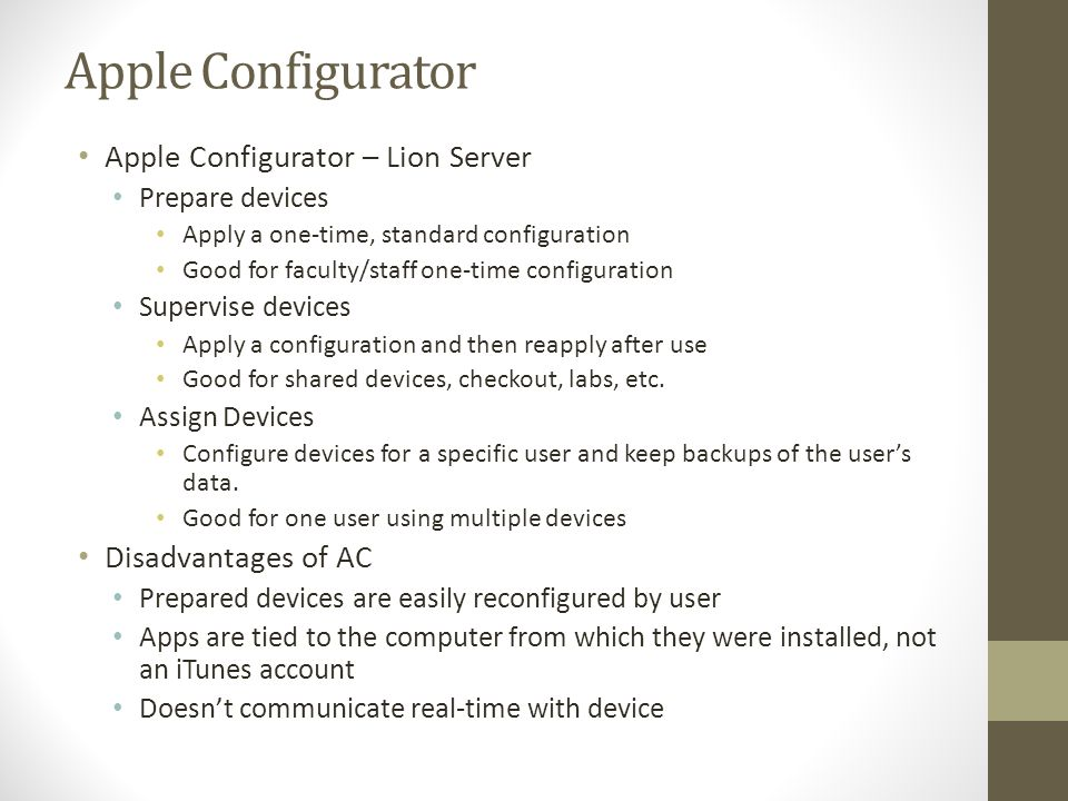 Apple Configurator Apple Configurator – Lion Server Prepare devices Apply a one-time, standard configuration Good for faculty/staff one-time configura