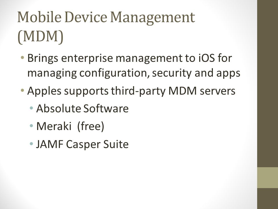 Mobile Device Management (MDM) Brings enterprise management to iOS for managing configuration, security and apps Apples supports third-party MDM serve