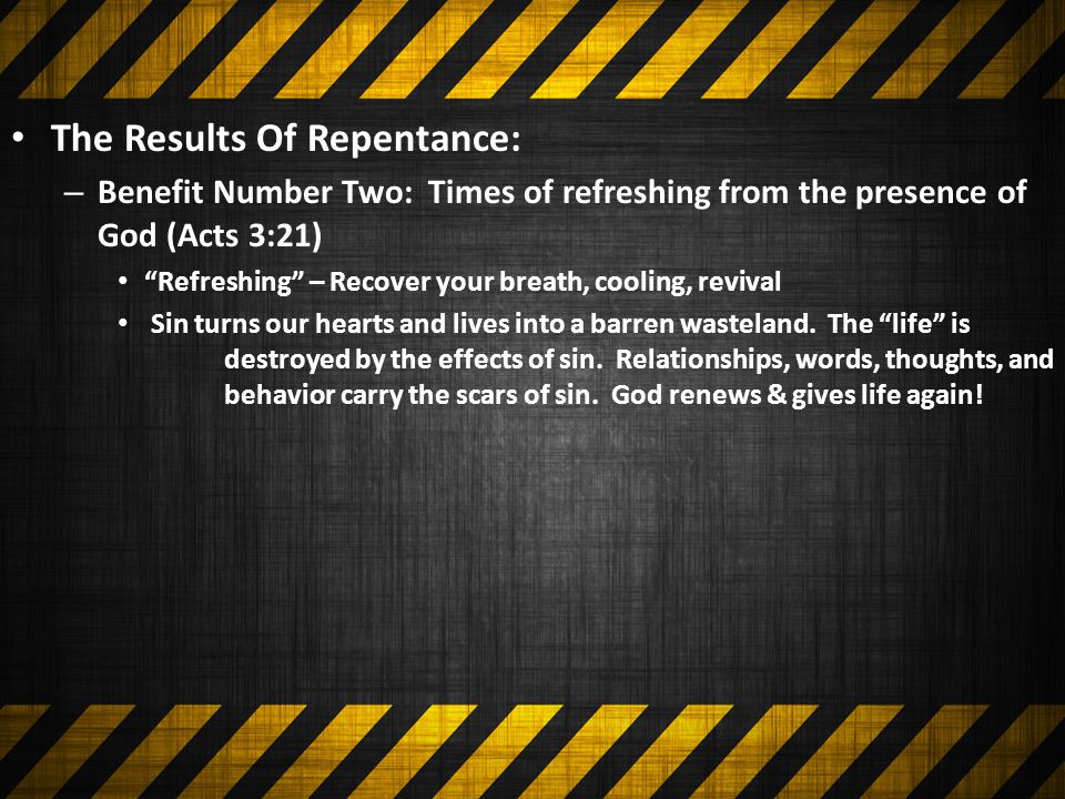 The Results Of Repentance: – Benefit Number Two: Times of refreshing from the presence of God (Acts 3:21) Refreshing – Recover your breath, cooling, revival Sin turns our hearts and lives into a barren wasteland.