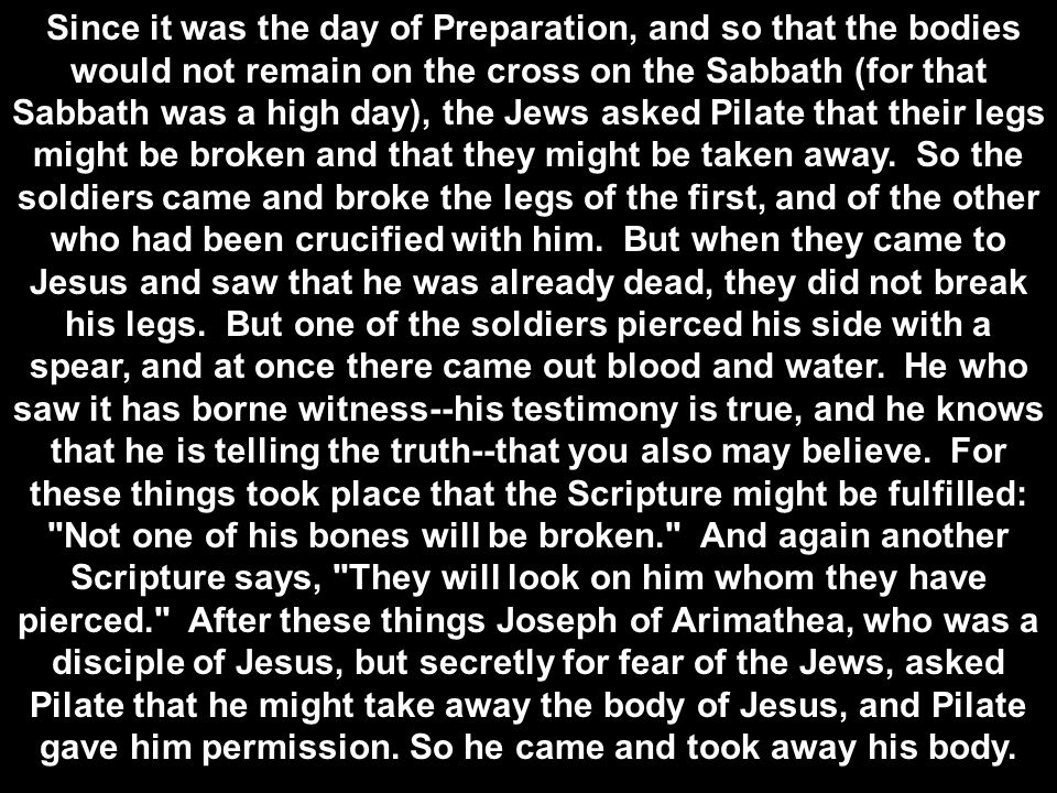 Since it was the day of Preparation, and so that the bodies would not remain on the cross on the Sabbath (for that Sabbath was a high day), the Jews asked Pilate that their legs might be broken and that they might be taken away.