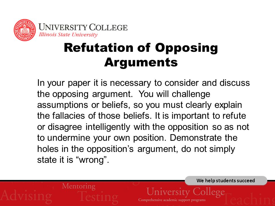 We help students succeed Refutation of Opposing Arguments In your paper it is necessary to consider and discuss the opposing argument.