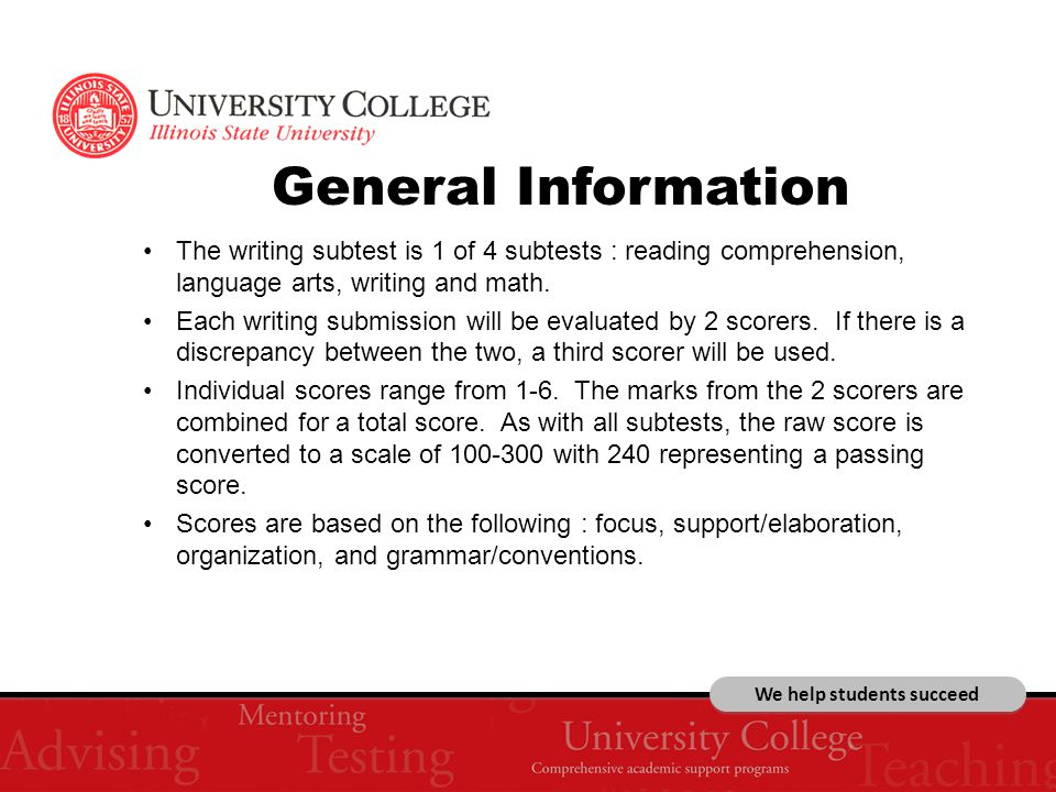 We help students succeed General Information The writing subtest is 1 of 4 subtests : reading comprehension, language arts, writing and math.
