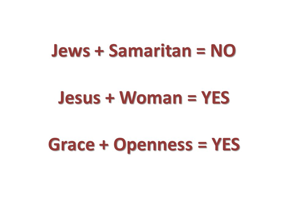 Jews + Samaritan = NO Jesus + Woman = YES Grace + Openness = YES