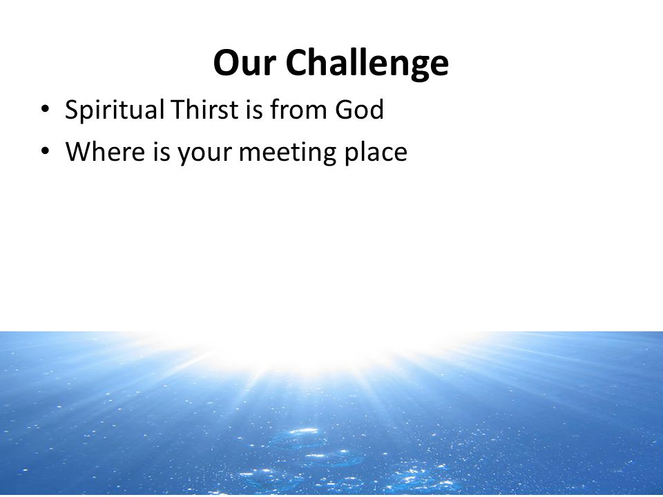 Our Challenge Spiritual Thirst is from God Where is your meeting place