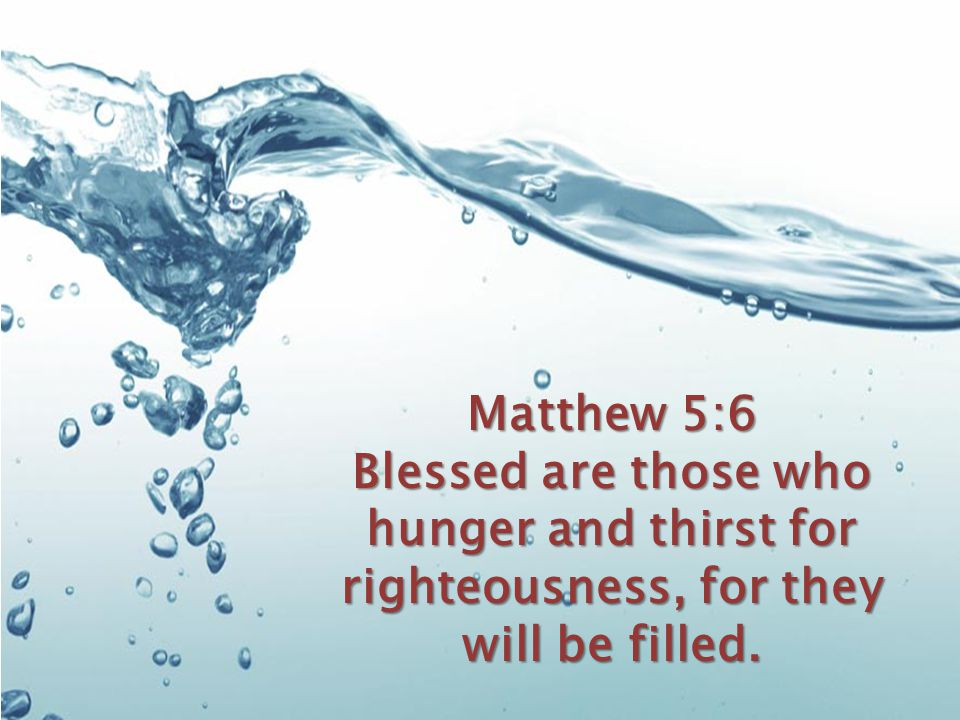 Matthew 5:6 Blessed are those who hunger and thirst for righteousness, for they will be filled.