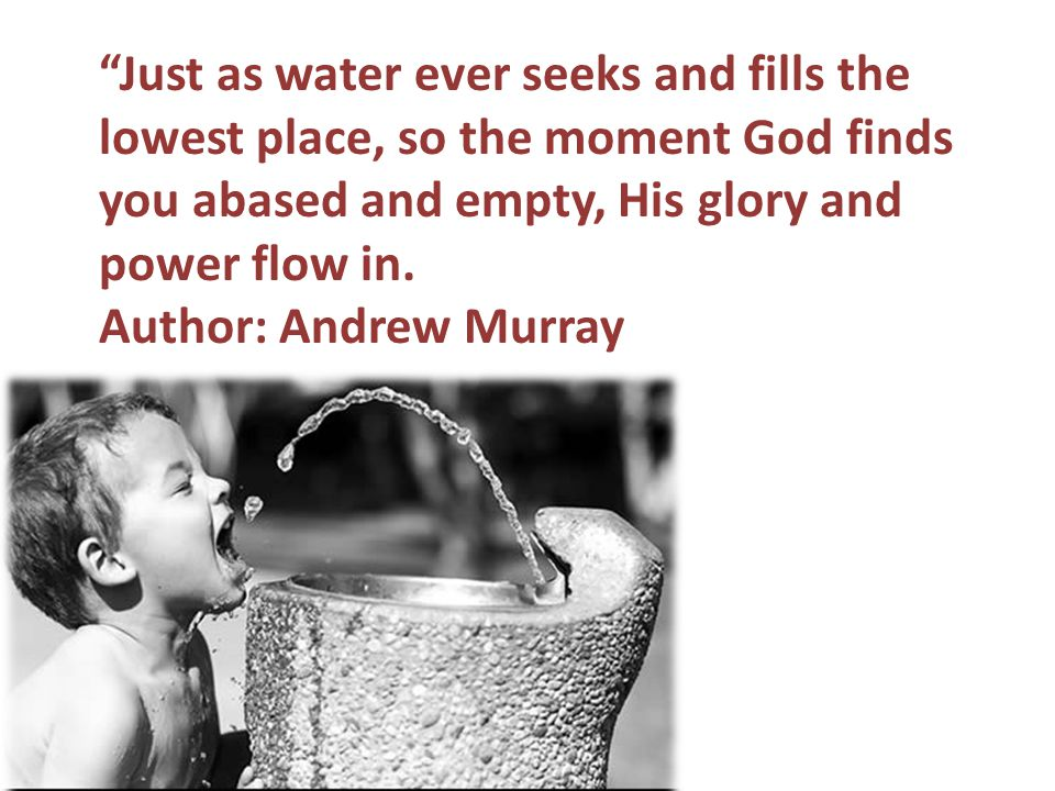 Just as water ever seeks and fills the lowest place, so the moment God finds you abased and empty, His glory and power flow in.