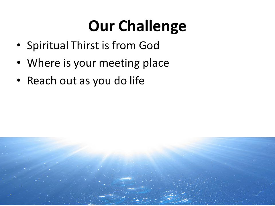 Our Challenge Spiritual Thirst is from God Where is your meeting place Reach out as you do life