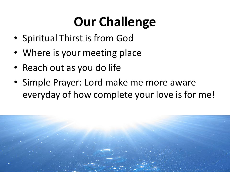 Our Challenge Spiritual Thirst is from God Where is your meeting place Reach out as you do life Simple Prayer: Lord make me more aware everyday of how complete your love is for me!