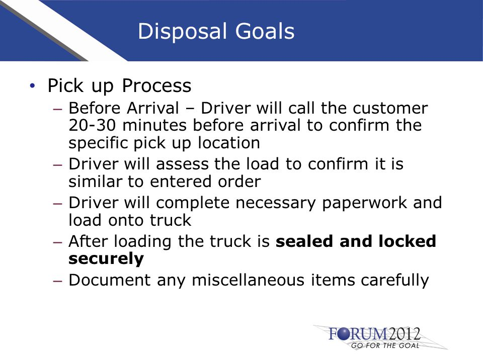 Disposal Goals Pick up Process – Before Arrival – Driver will call the customer 20-30 minutes before arrival to confirm the specific pick up location