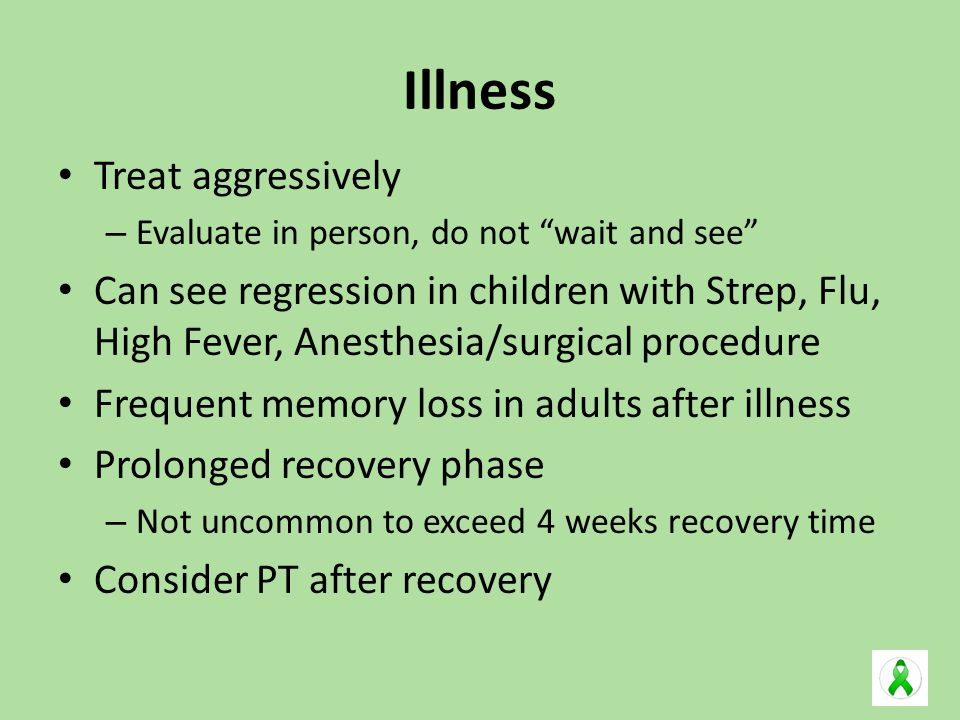 Illness Treat aggressively – Evaluate in person, do not wait and see Can see regression in children with Strep, Flu, High Fever, Anesthesia/surgical procedure Frequent memory loss in adults after illness Prolonged recovery phase – Not uncommon to exceed 4 weeks recovery time Consider PT after recovery